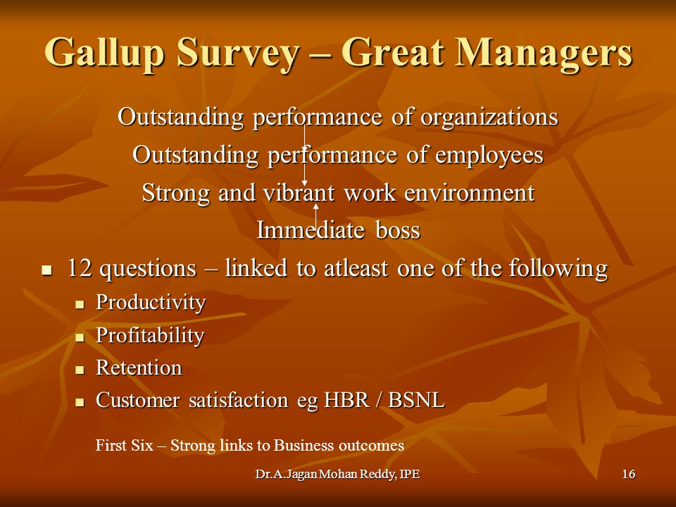 Dr.A.Jagan Mohan Reddy, IPE16 Gallup Survey – Great Managers Outstanding performance of organizations Outstanding performance of employees Strong and vibrant work environment Immediate boss 12 questions – linked to atleast one of the following 12 questions – linked to atleast one of the following Productivity Productivity Profitability Profitability Retention Retention Customer satisfaction eg HBR / BSNL Customer satisfaction eg HBR / BSNL First Six – Strong links to Business outcomes