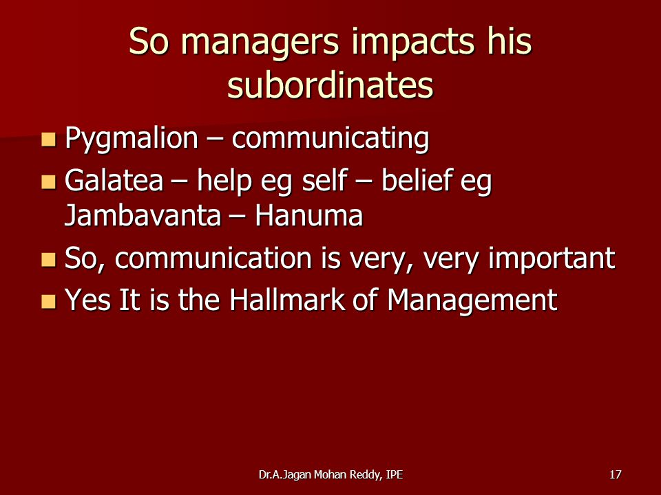 Dr.A.Jagan Mohan Reddy, IPE17 So managers impacts his subordinates Pygmalion – communicating Pygmalion – communicating Galatea – help eg self – belief
