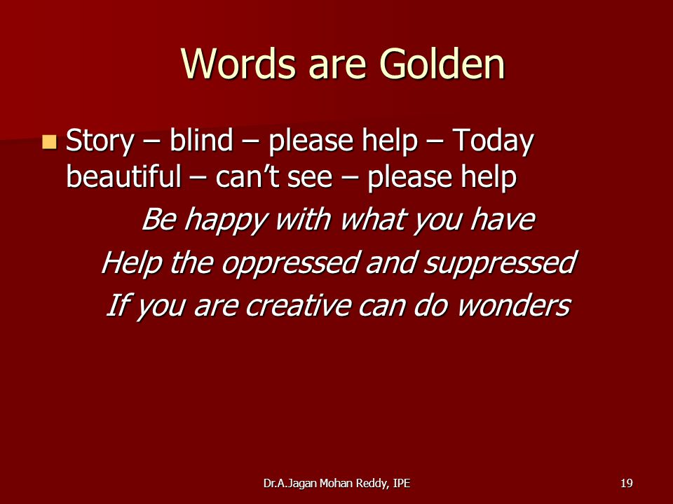 Dr.A.Jagan Mohan Reddy, IPE19 Words are Golden Words are Golden Story – blind – please help – Today beautiful – can't see – please help Story – blind – please help – Today beautiful – can't see – please help Be happy with what you have Help the oppressed and suppressed If you are creative can do wonders