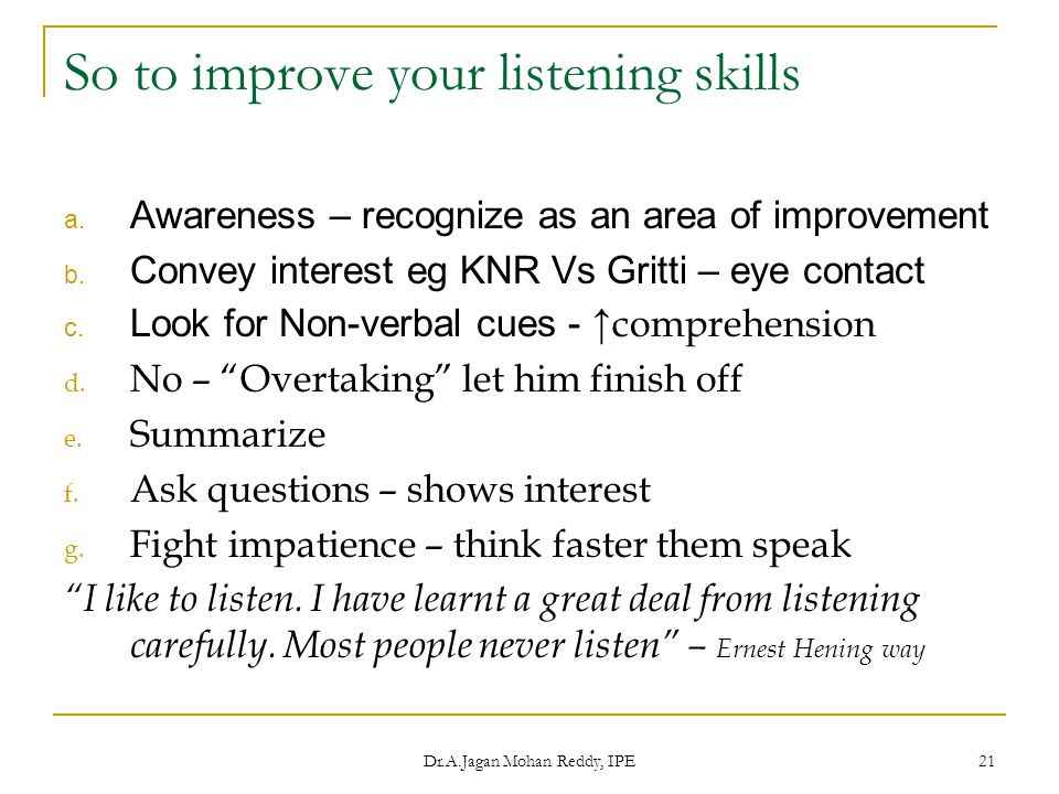 Dr.A.Jagan Mohan Reddy, IPE 21 So to improve your listening skills a. Awareness – recognize as an area of improvement b. Convey interest eg KNR Vs Gri