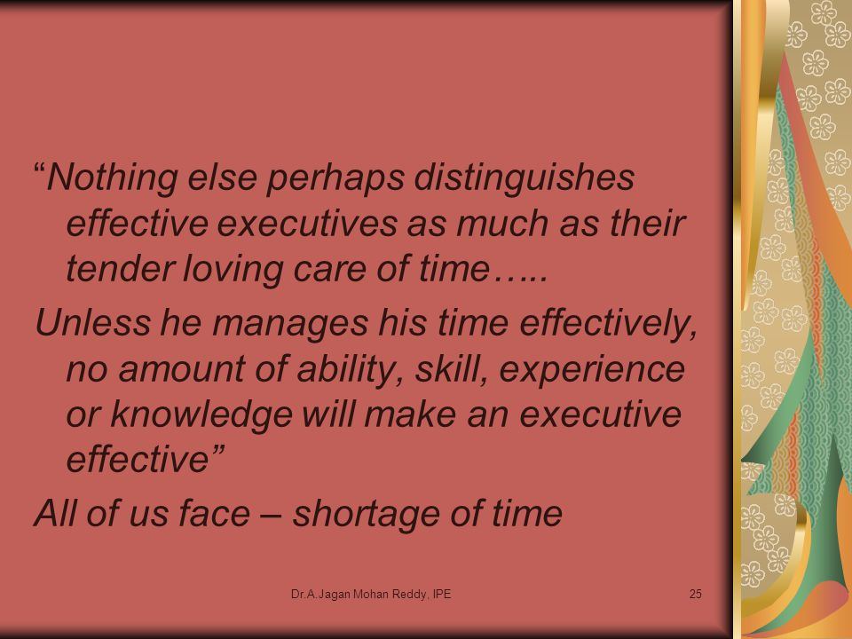 "Dr.A.Jagan Mohan Reddy, IPE25 ""Nothing else perhaps distinguishes effective executives as much as their tender loving care of time….. Unless he manage"