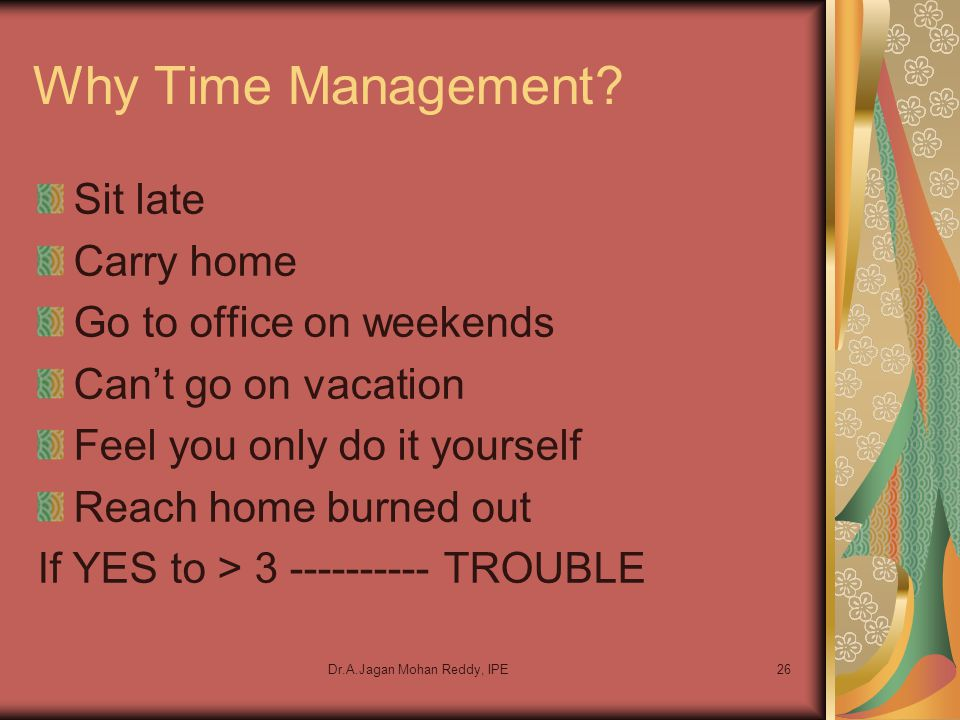 Dr.A.Jagan Mohan Reddy, IPE26 Why Time Management? Sit late Carry home Go to office on weekends Can't go on vacation Feel you only do it yourself Reac