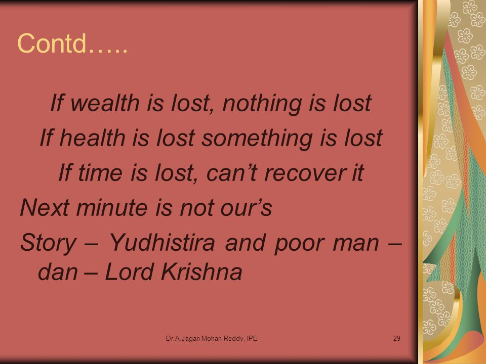 Dr.A.Jagan Mohan Reddy, IPE29 Contd….. If wealth is lost, nothing is lost If health is lost something is lost If time is lost, can't recover it Next m
