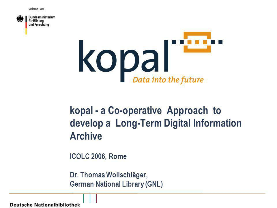 kopal - a Co-operative Approach to develop a Long-Term Digital Information Archive ICOLC 2006, Rome Dr.