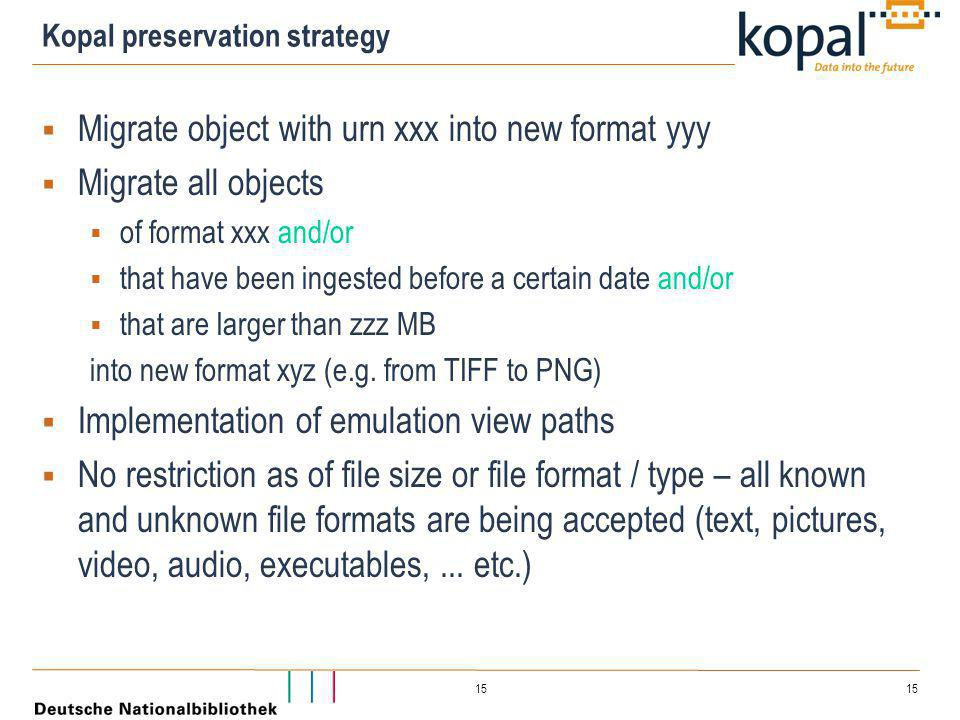 15 Kopal preservation strategy  Migrate object with urn xxx into new format yyy  Migrate all objects  of format xxx and/or  that have been ingested before a certain date and/or  that are larger than zzz MB into new format xyz (e.g.