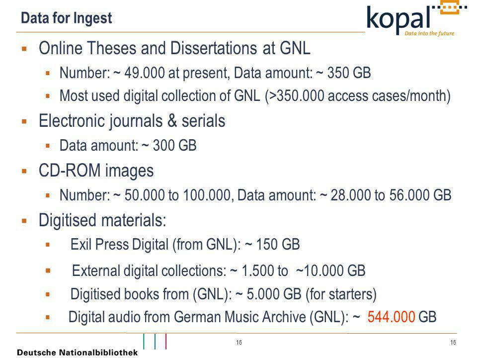 16 Data for Ingest  Online Theses and Dissertations at GNL  Number: ~ 49.000 at present, Data amount: ~ 350 GB  Most used digital collection of GNL (>350.000 access cases/month)  Electronic journals & serials  Data amount: ~ 300 GB  CD-ROM images  Number: ~ 50.000 to 100.000, Data amount: ~ 28.000 to 56.000 GB  Digitised materials:  Exil Press Digital (from GNL): ~ 150 GB  External digital collections: ~ 1.500 to ~10.000 GB  Digitised books from (GNL): ~ 5.000 GB (for starters)  Digital audio from German Music Archive (GNL): ~ 544.000 GB
