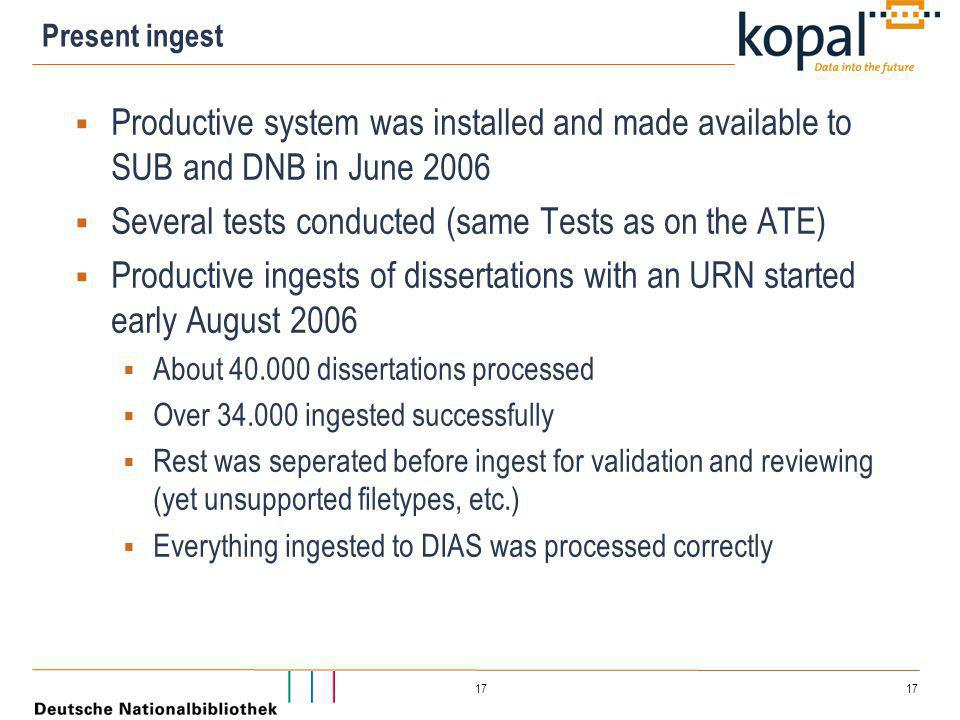 17 Present ingest  Productive system was installed and made available to SUB and DNB in June 2006  Several tests conducted (same Tests as on the ATE