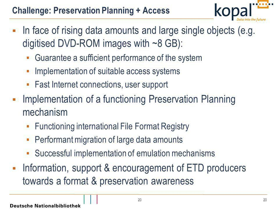 20 Challenge: Preservation Planning + Access  In face of rising data amounts and large single objects (e.g. digitised DVD-ROM images with ~8 GB):  G