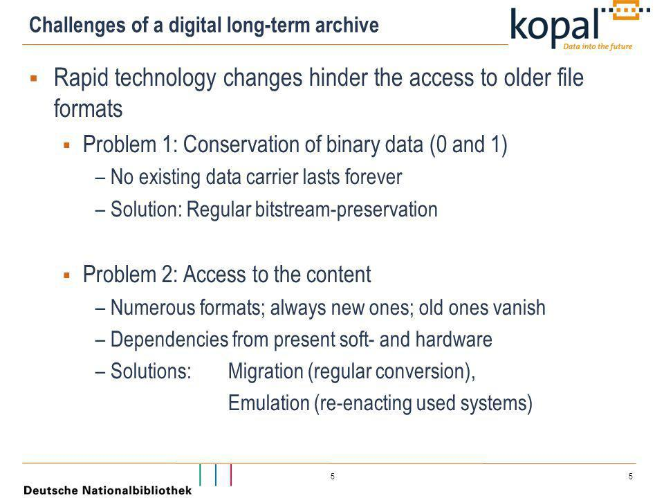 5 5 Challenges of a digital long-term archive  Rapid technology changes hinder the access to older file formats  Problem 1: Conservation of binary data (0 and 1) – No existing data carrier lasts forever – Solution: Regular bitstream-preservation  Problem 2: Access to the content – Numerous formats; always new ones; old ones vanish – Dependencies from present soft- and hardware – Solutions: Migration (regular conversion), Emulation (re-enacting used systems)