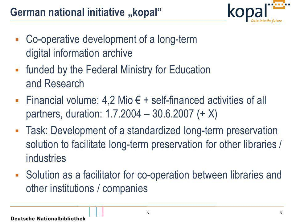 "6 6 German national initiative ""kopal  Co-operative development of a long-term digital information archive  funded by the Federal Ministry for Education and Research  Financial volume: 4,2 Mio € + self-financed activities of all partners, duration: 1.7.2004 – 30.6.2007 (+ X)  Task: Development of a standardized long-term preservation solution to facilitate long-term preservation for other libraries / industries  Solution as a facilitator for co-operation between libraries and other institutions / companies"