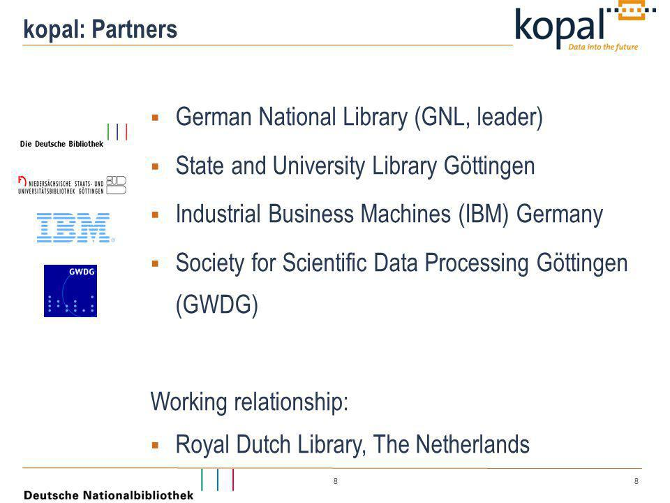 8 8 kopal: Partners  German National Library (GNL, leader)  State and University Library Göttingen  Industrial Business Machines (IBM) Germany  So