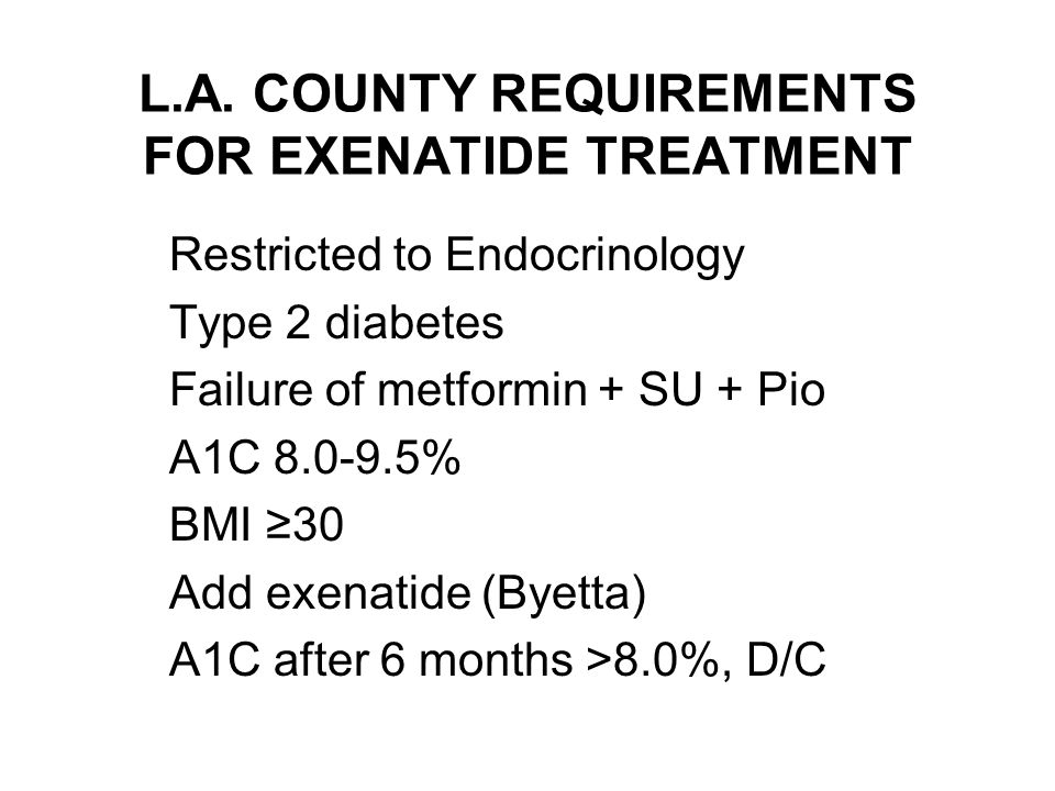 L.A. COUNTY REQUIREMENTS FOR EXENATIDE TREATMENT Restricted to Endocrinology Type 2 diabetes Failure of metformin + SU + Pio A1C 8.0-9.5% BMI ≥30 Add