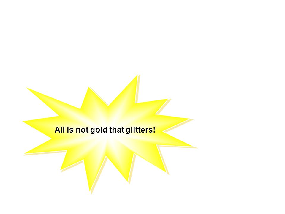 All is not gold that glitters!