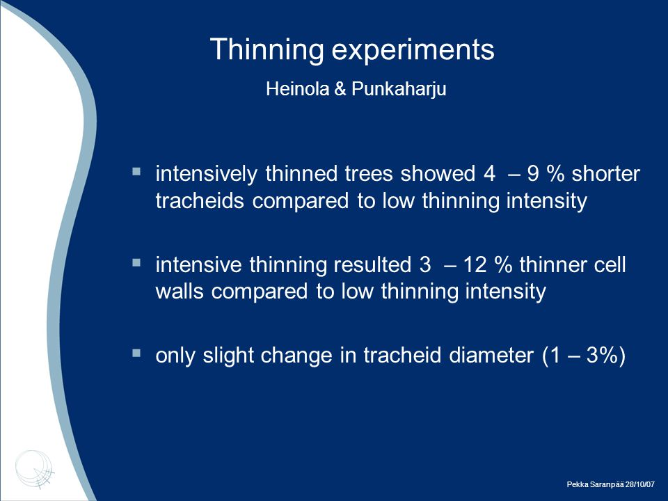 Pekka Saranpää 28/10/07 Thinning experiments Heinola & Punkaharju  over 50 % increase of growth rate in normally thinned stands compared to low thinning intensity (based on basal area of study trees)  ca.