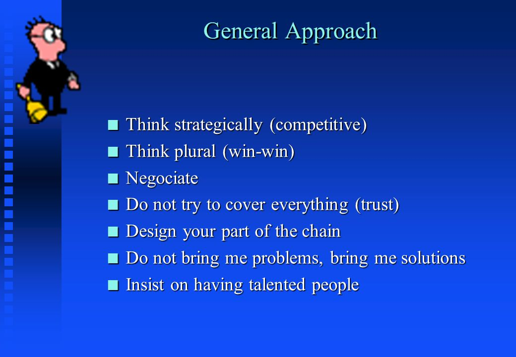 General Approach n Think strategically (competitive) n Think plural (win-win) n Negociate n Do not try to cover everything (trust) n Design your part