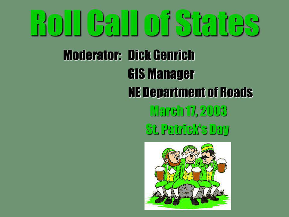 Roll Call of States Moderator: Dick Genrich GIS Manager GIS Manager NE Department of Roads NE Department of Roads March 17, 2003 St.