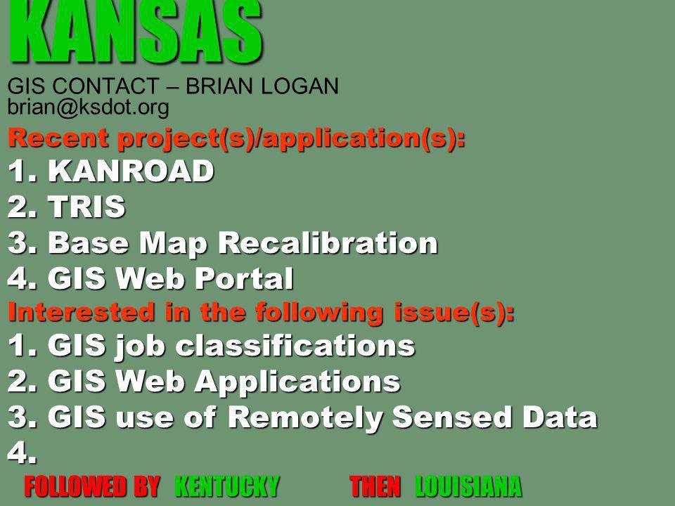 KANSAS KANSAS GIS CONTACT – BRIAN LOGAN brian@ksdot.org Recent project(s)/application(s): 1. KANROAD 2. TRIS 3. Base Map Recalibration 4. GIS Web Port