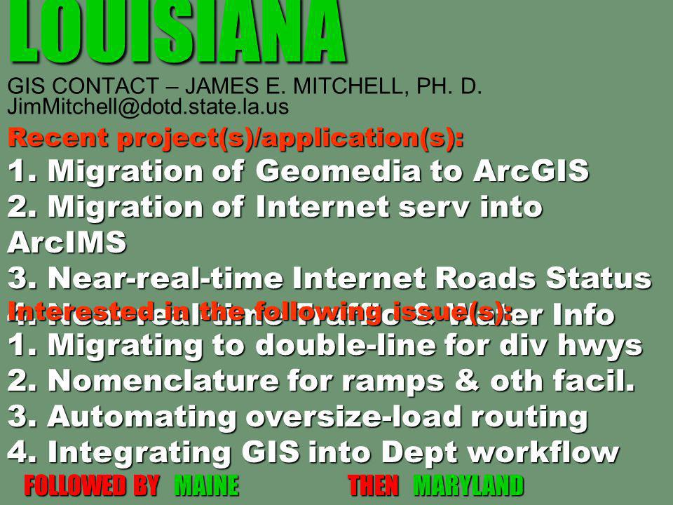 LOUISIANA LOUISIANA GIS CONTACT – JAMES E. MITCHELL, PH. D. JimMitchell@dotd.state.la.us Recent project(s)/application(s): 1. Migration of Geomedia to
