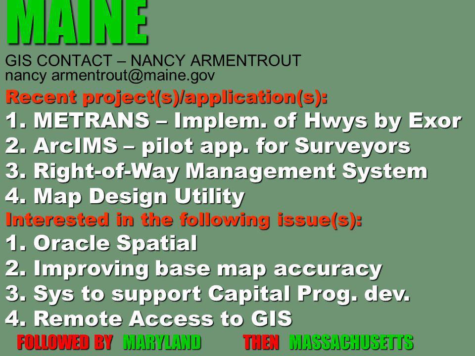 MAINE MAINE GIS CONTACT – NANCY ARMENTROUT nancy armentrout@maine.gov Recent project(s)/application(s): 1. METRANS – Implem. of Hwys by Exor 2. ArcIMS