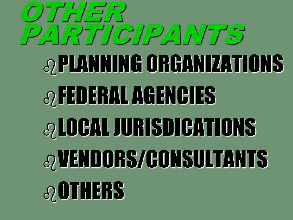OTHER PARTICIPANTS b PLANNING ORGANIZATIONS b FEDERAL AGENCIES b LOCAL JURISDICATIONS b VENDORS/CONSULTANTS b OTHERS