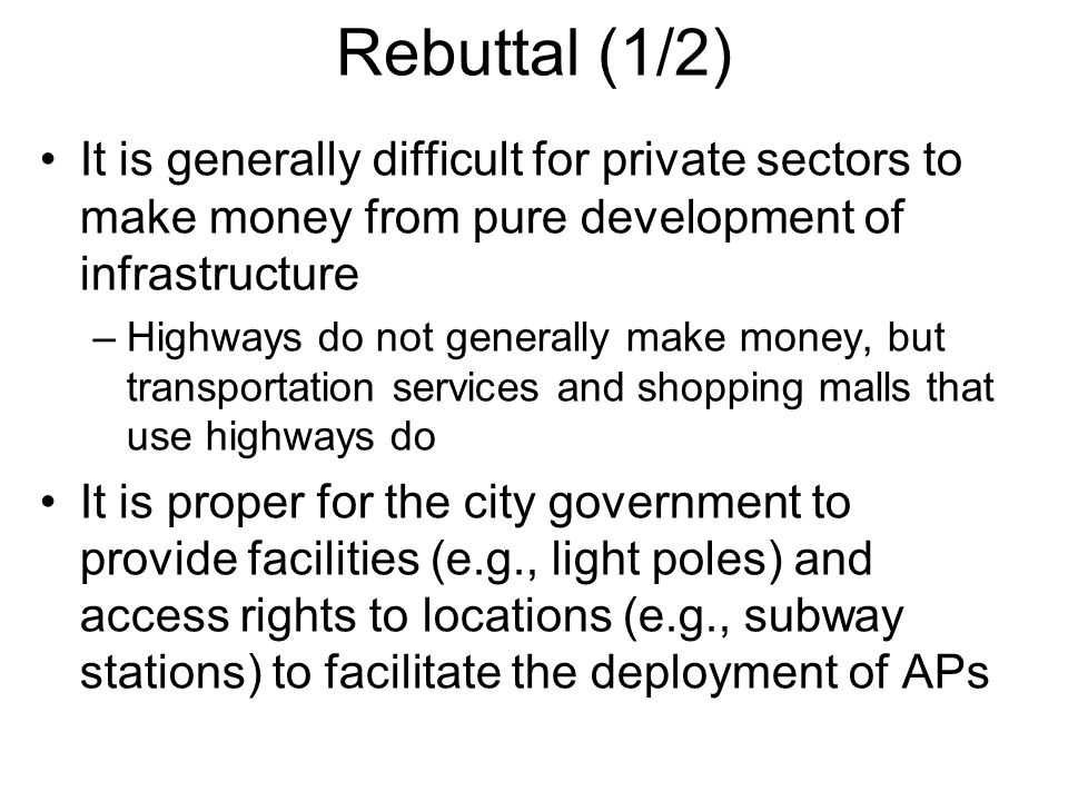 Rebuttal (1/2) It is generally difficult for private sectors to make money from pure development of infrastructure –Highways do not generally make money, but transportation services and shopping malls that use highways do It is proper for the city government to provide facilities (e.g., light poles) and access rights to locations (e.g., subway stations) to facilitate the deployment of APs