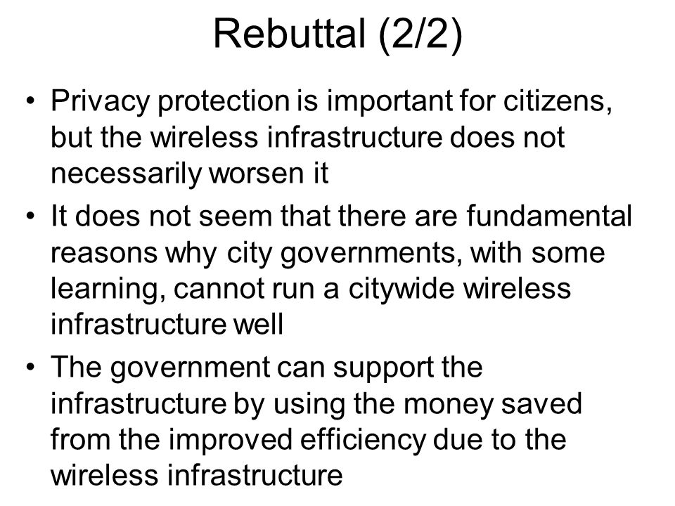 Rebuttal (2/2) Privacy protection is important for citizens, but the wireless infrastructure does not necessarily worsen it It does not seem that there are fundamental reasons why city governments, with some learning, cannot run a citywide wireless infrastructure well The government can support the infrastructure by using the money saved from the improved efficiency due to the wireless infrastructure