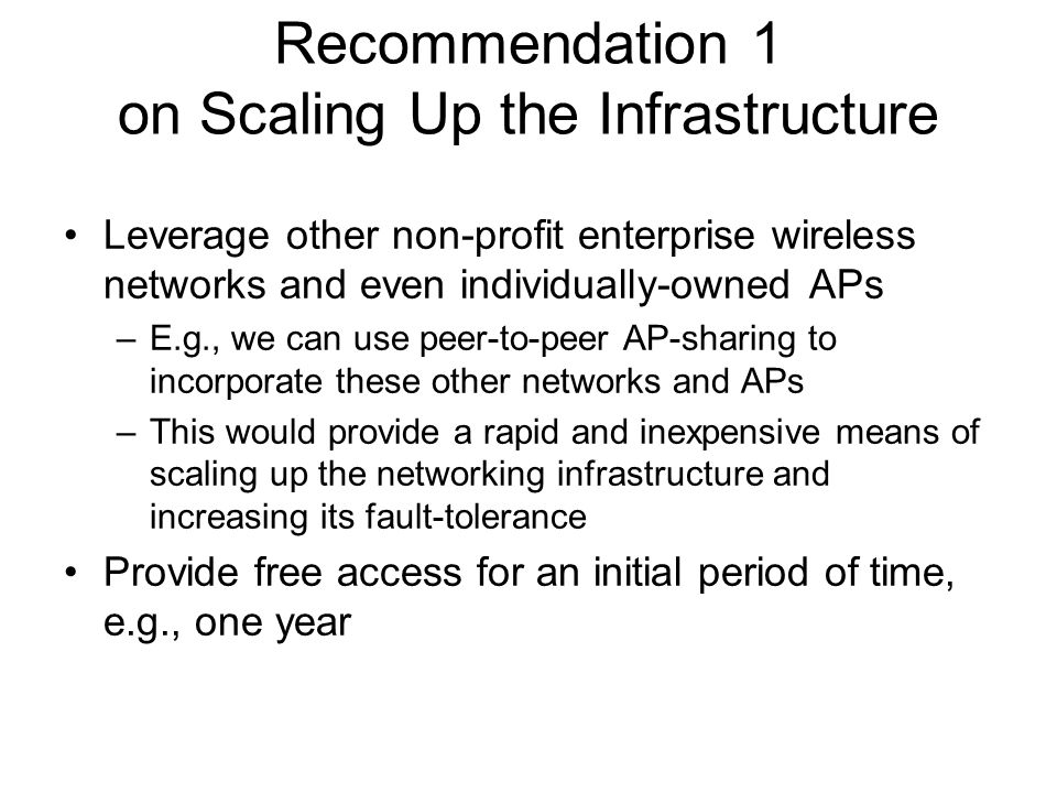 Recommendation 1 on Scaling Up the Infrastructure Leverage other non-profit enterprise wireless networks and even individually-owned APs –E.g., we can use peer-to-peer AP-sharing to incorporate these other networks and APs –This would provide a rapid and inexpensive means of scaling up the networking infrastructure and increasing its fault-tolerance Provide free access for an initial period of time, e.g., one year