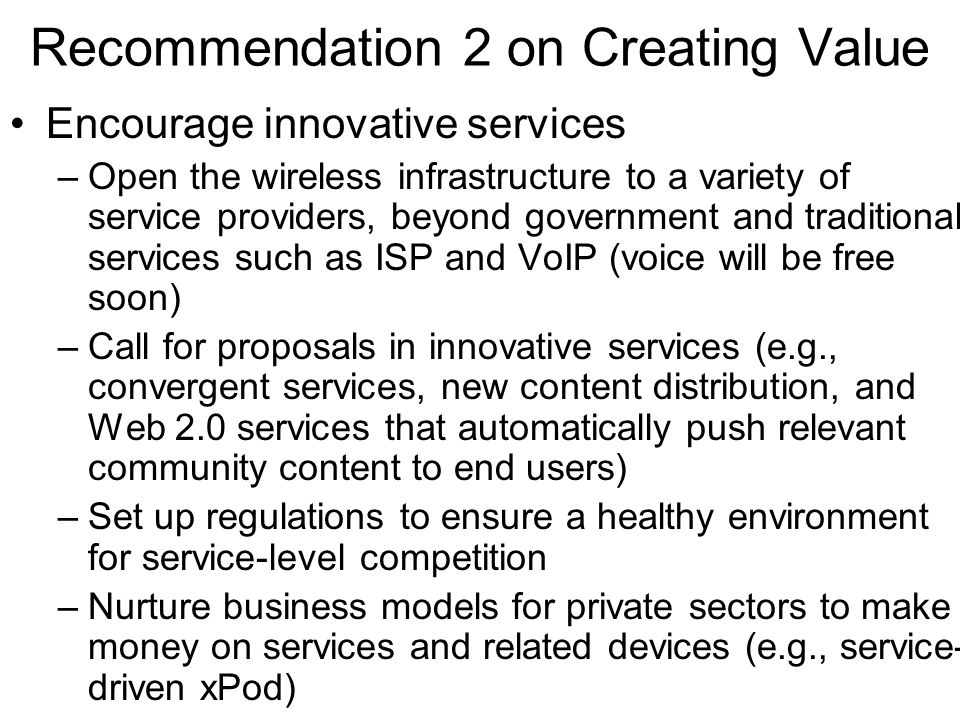 Recommendation 2 on Creating Value Encourage innovative services –Open the wireless infrastructure to a variety of service providers, beyond government and traditional services such as ISP and VoIP (voice will be free soon) –Call for proposals in innovative services (e.g., convergent services, new content distribution, and Web 2.0 services that automatically push relevant community content to end users) –Set up regulations to ensure a healthy environment for service-level competition –Nurture business models for private sectors to make money on services and related devices (e.g., service- driven xPod)