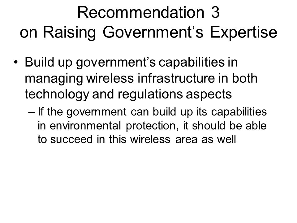 Recommendation 3 on Raising Government's Expertise Build up government's capabilities in managing wireless infrastructure in both technology and regulations aspects –If the government can build up its capabilities in environmental protection, it should be able to succeed in this wireless area as well