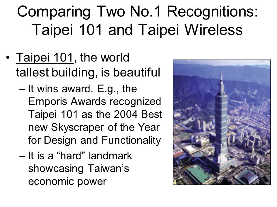 Comparing Two No.1 Recognitions: Taipei 101 and Taipei Wireless Taipei 101, the world tallest building, is beautiful –It wins award.