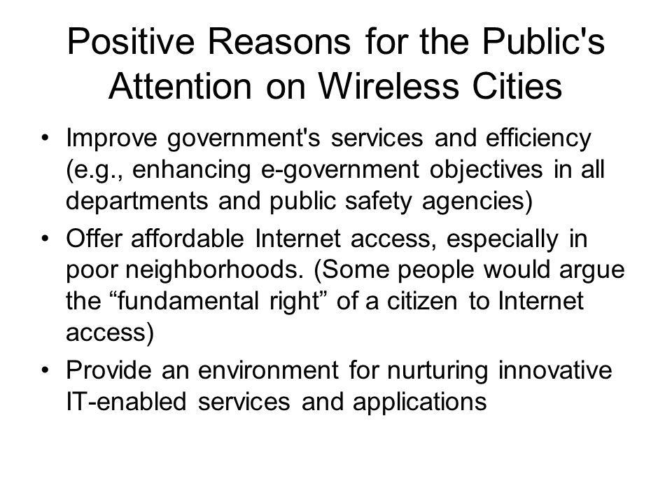 Positive Reasons for the Public s Attention on Wireless Cities Improve government s services and efficiency (e.g., enhancing e-government objectives in all departments and public safety agencies) Offer affordable Internet access, especially in poor neighborhoods.
