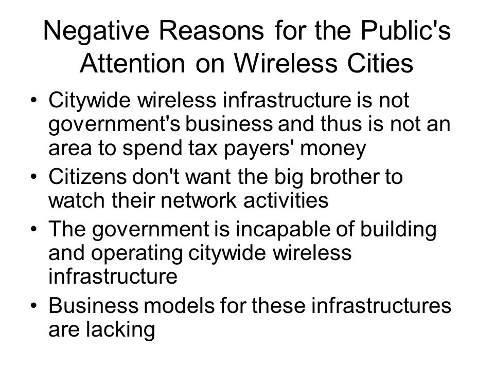 Negative Reasons for the Public s Attention on Wireless Cities Citywide wireless infrastructure is not government s business and thus is not an area to spend tax payers money Citizens don t want the big brother to watch their network activities The government is incapable of building and operating citywide wireless infrastructure Business models for these infrastructures are lacking