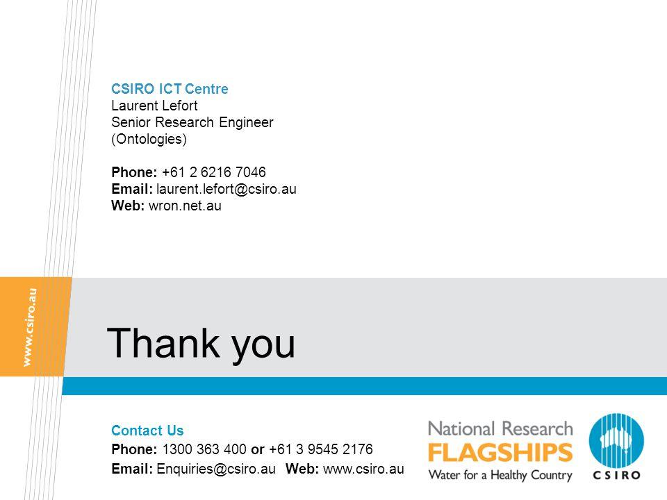 CSIRO ICT Centre Laurent Lefort Senior Research Engineer (Ontologies) Phone: +61 2 6216 7046 Email: laurent.lefort@csiro.au Web: wron.net.au Contact Us Phone: 1300 363 400 or +61 3 9545 2176 Email: Enquiries@csiro.au Web: www.csiro.au Thank you