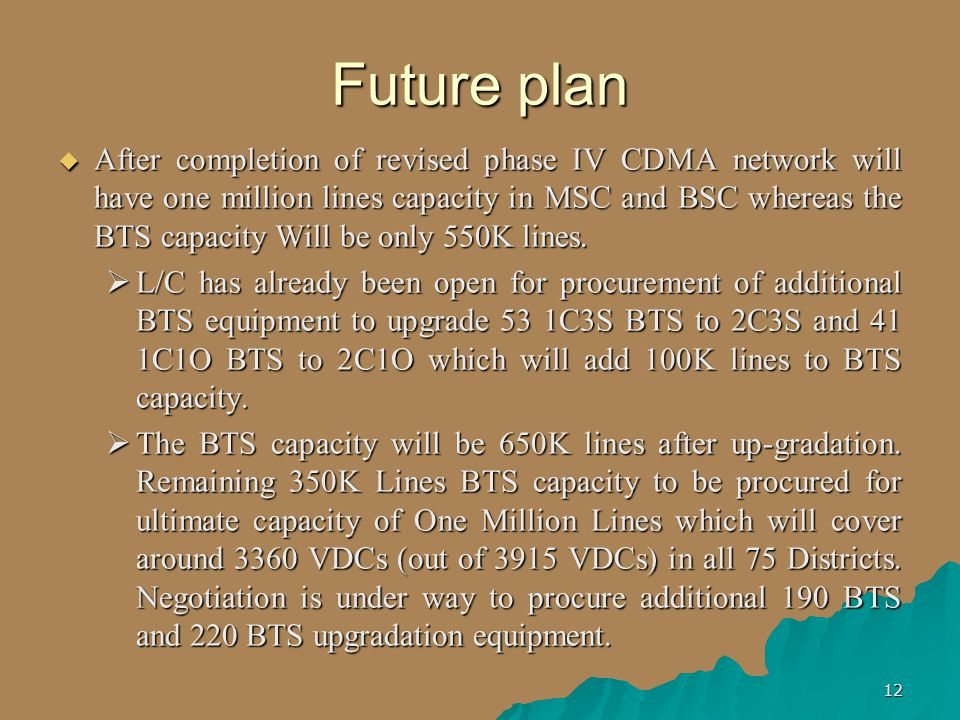 12 Future plan  After completion of revised phase IV CDMA network will have one million lines capacity in MSC and BSC whereas the BTS capacity Will be only 550K lines.