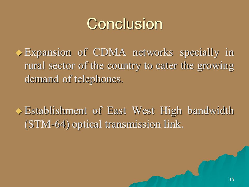 15 Conclusion  Expansion of CDMA networks specially in rural sector of the country to cater the growing demand of telephones.