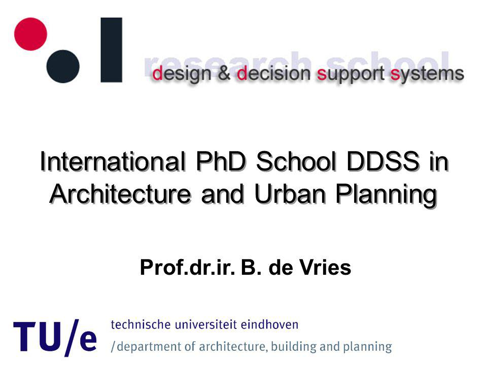 International PhD School DDSS in Architecture and Urban Planning Prof.dr.ir. B. de Vries