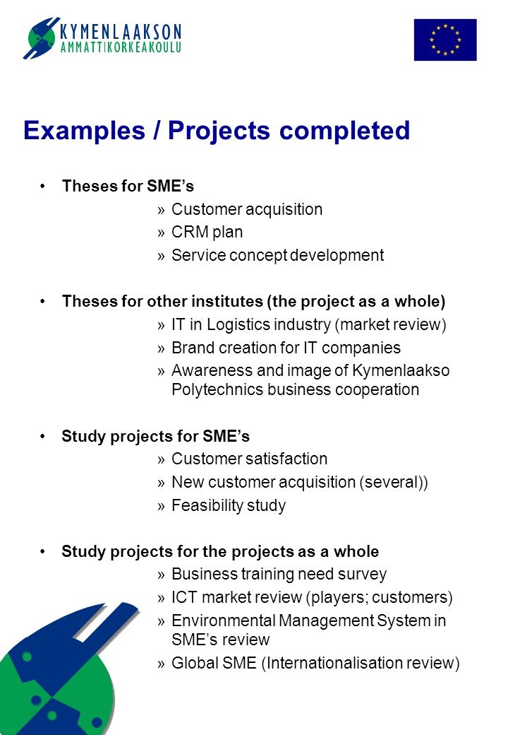 Examples / Projects completed Theses for SME's »Customer acquisition »CRM plan »Service concept development Theses for other institutes (the project as a whole) »IT in Logistics industry (market review) »Brand creation for IT companies »Awareness and image of Kymenlaakso Polytechnics business cooperation Study projects for SME's »Customer satisfaction »New customer acquisition (several)) »Feasibility study Study projects for the projects as a whole »Business training need survey »ICT market review (players; customers) »Environmental Management System in SME's review »Global SME (Internationalisation review)