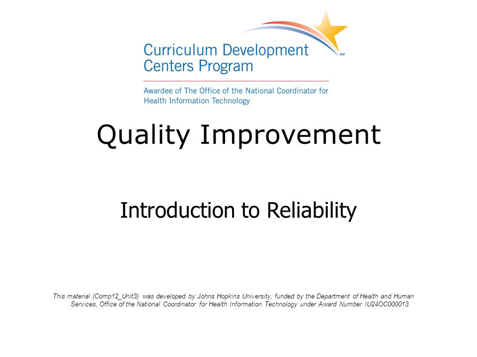 Quality Improvement Introduction to Reliability This material (Comp12_Unit3) was developed by Johns Hopkins University, funded by the Department of He