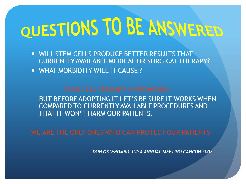 WILL STEM CELLS PRODUCE BETTER RESULTS THAT CURRENTLY AVAILABLE MEDICAL OR SURGICAL THERAPY? WHAT MORBIDITY WILL IT CAUSE ? STEM CELL THERAPY IS PROMI