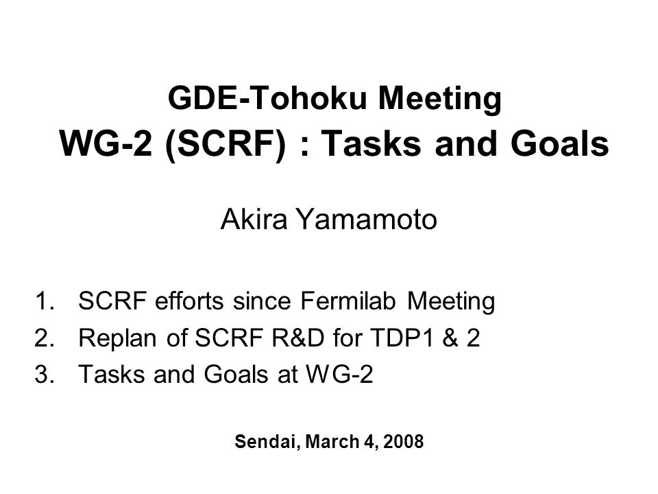 GDE-Tohoku Meeting WG-2 (SCRF) : Tasks and Goals Akira Yamamoto 1.SCRF efforts since Fermilab Meeting 2.Replan of SCRF R&D for TDP1 & 2 3.Tasks and Go