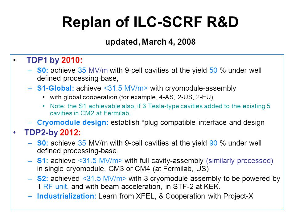 Replan of ILC-SCRF R&D updated, March 4, 2008 TDP1 by 2010: –S0: achieve 35 MV/m with 9-cell cavities at the yield 50 % under well defined processing-base, –S1-Global: achieve with cryomodule-assembly with global cooperation (for example, 4-AS, 2-US, 2-EU).