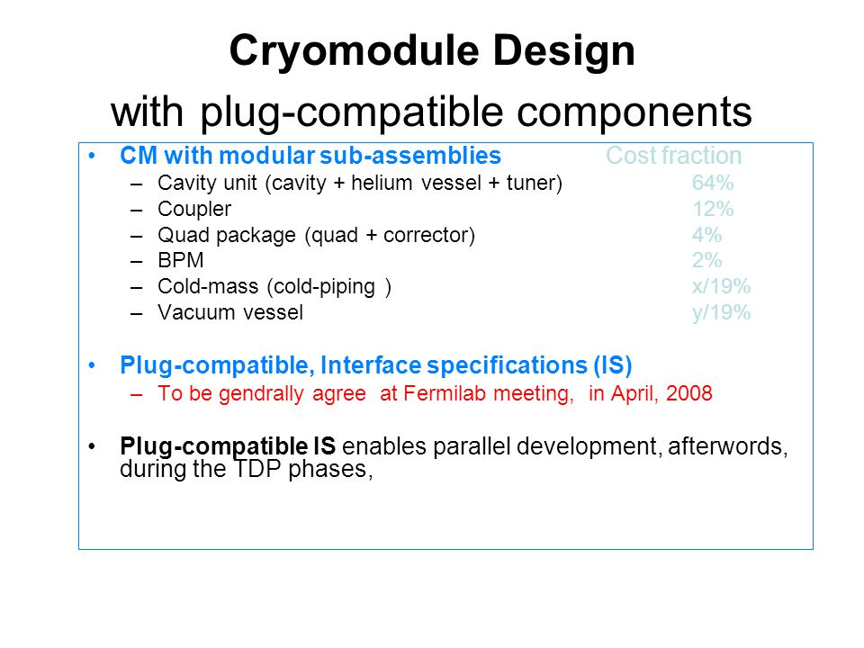 Cryomodule Design with plug-compatible components CM with modular sub-assemblies Cost fraction –Cavity unit (cavity + helium vessel + tuner)64% –Coupler12% –Quad package (quad + corrector)4% –BPM2% –Cold-mass (cold-piping )x/19% –Vacuum vessely/19% Plug-compatible, Interface specifications (IS) –To be gendrally agree at Fermilab meeting, in April, 2008 Plug-compatible IS enables parallel development, afterwords, during the TDP phases,