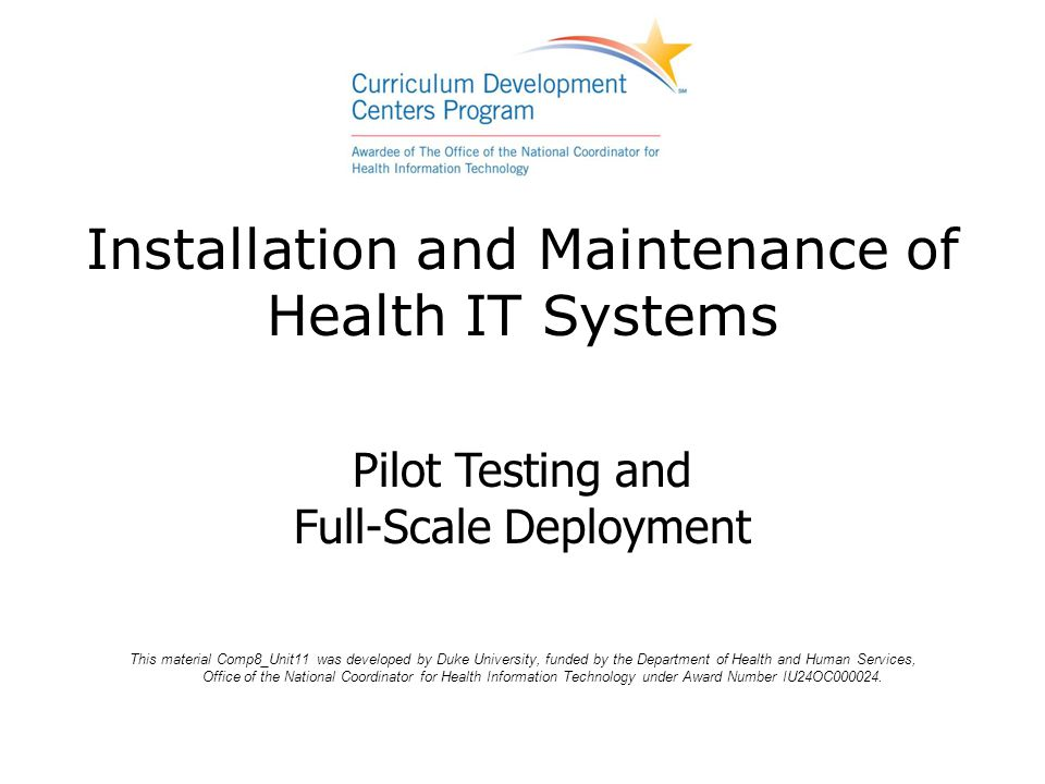 Installation and Maintenance of Health IT Systems This material Comp8_Unit11 was developed by Duke University, funded by the Department of Health and