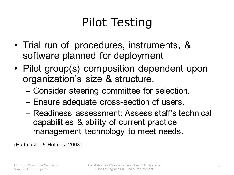 Pilot Testing Trial run of procedures, instruments, & software planned for deployment Pilot group(s) composition dependent upon organization's size &