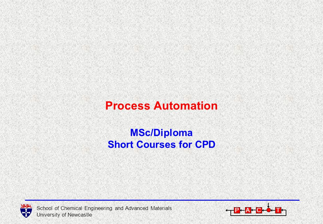 School of Chemical Engineering and Advanced Materials University of Newcastle P A C T Process Automation MSc/Diploma Short Courses for CPD