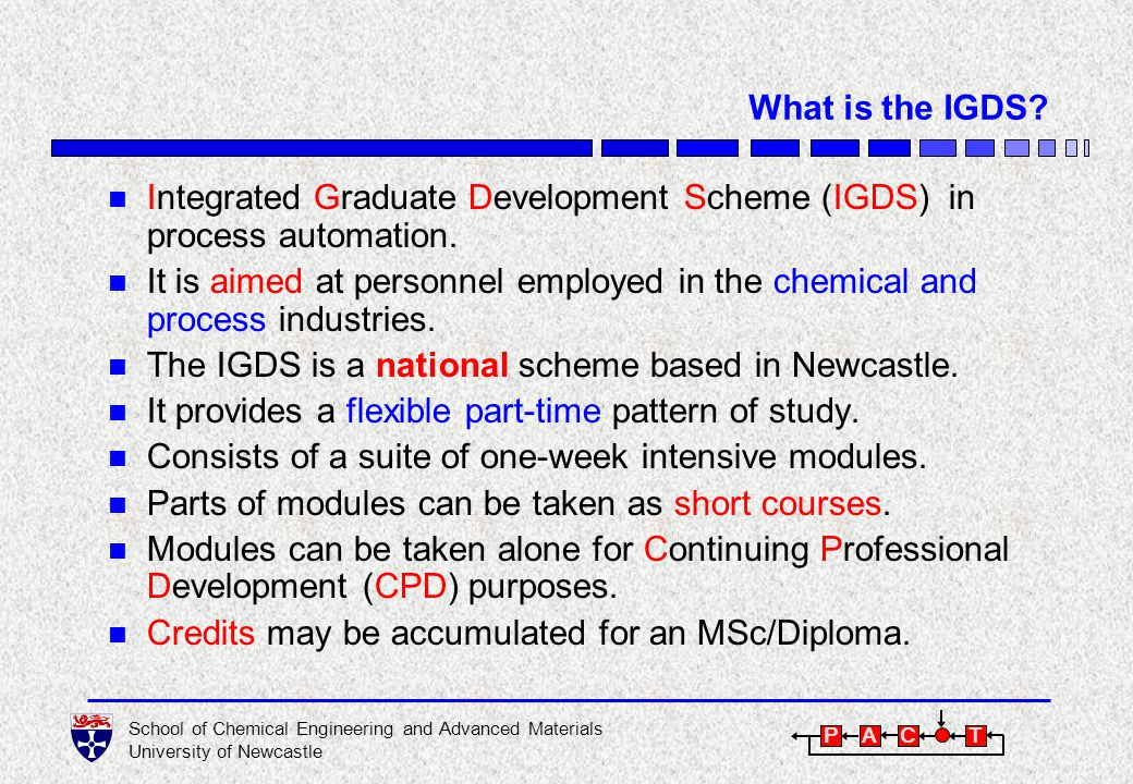 School of Chemical Engineering and Advanced Materials University of Newcastle P A C T Some Statistics IGDS was established in 1995: n 28 alumni to date (24 MSc, 4 Diploma).