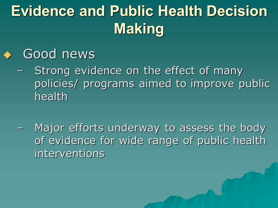 Evidence and Public Health Decision Making  Good news –Strong evidence on the effect of many policies/ programs aimed to improve public health –Major efforts underway to assess the body of evidence for wide range of public health interventions