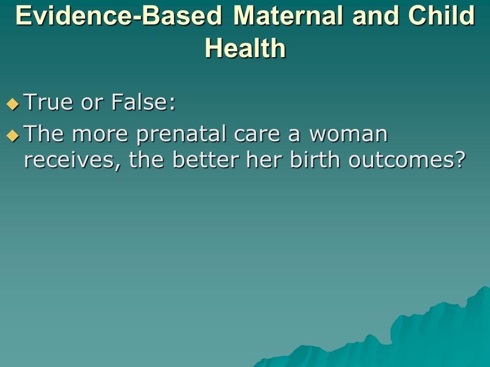 Evidence-Based Maternal and Child Health  True or False:  The more prenatal care a woman receives, the better her birth outcomes