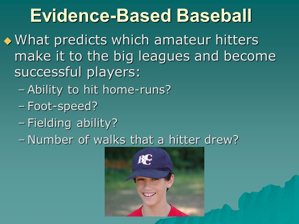 Evidence-Based Baseball  What predicts which amateur hitters make it to the big leagues and become successful players: –Ability to hit home-runs.
