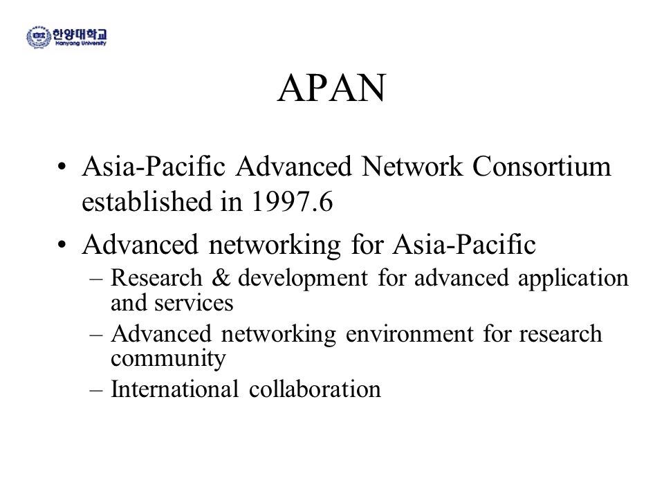 APAN Asia-Pacific Advanced Network Consortium established in 1997.6 Advanced networking for Asia-Pacific –Research & development for advanced applicat